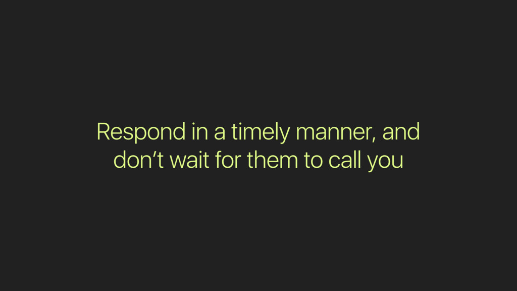 Respond in a timely manner, and don't wait for ...