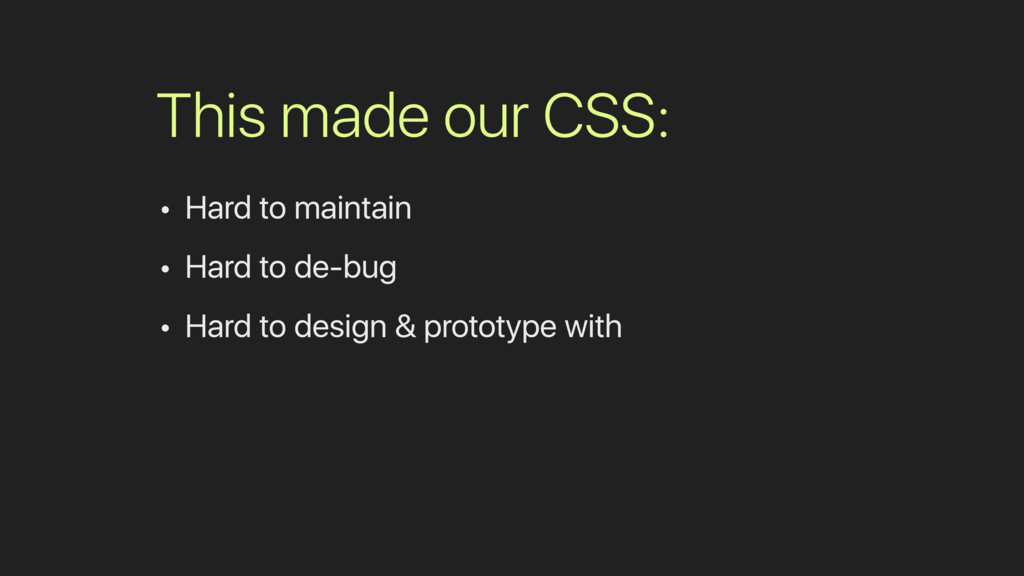 This made our CSS: • Hard to maintain • Hard to...