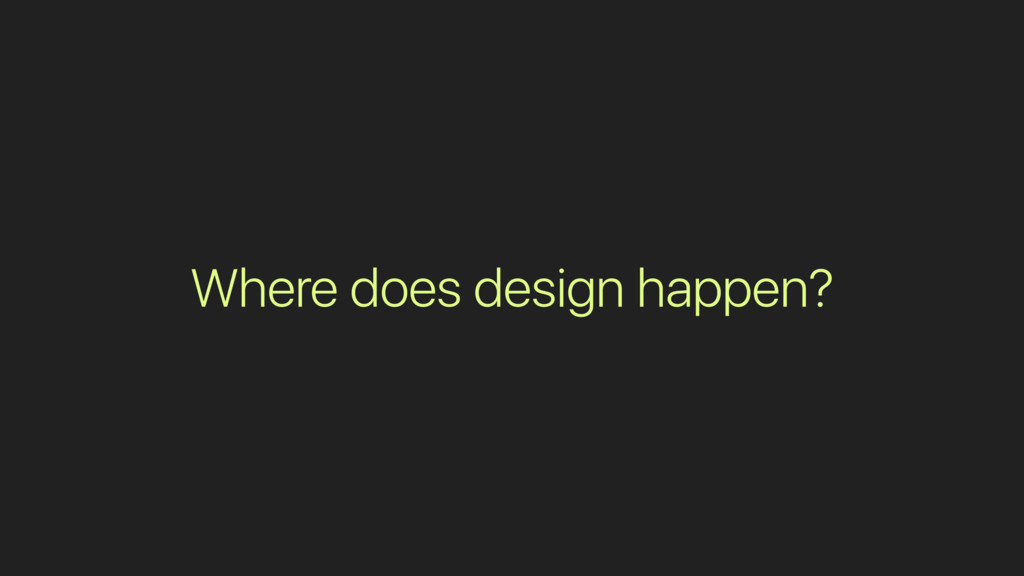 Where does design happen?