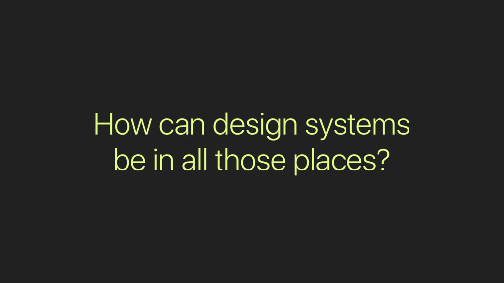 How can design systems be in all those places?