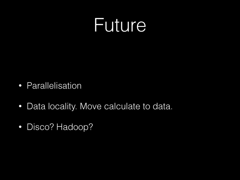 Future • Parallelisation • Data locality. Move ...