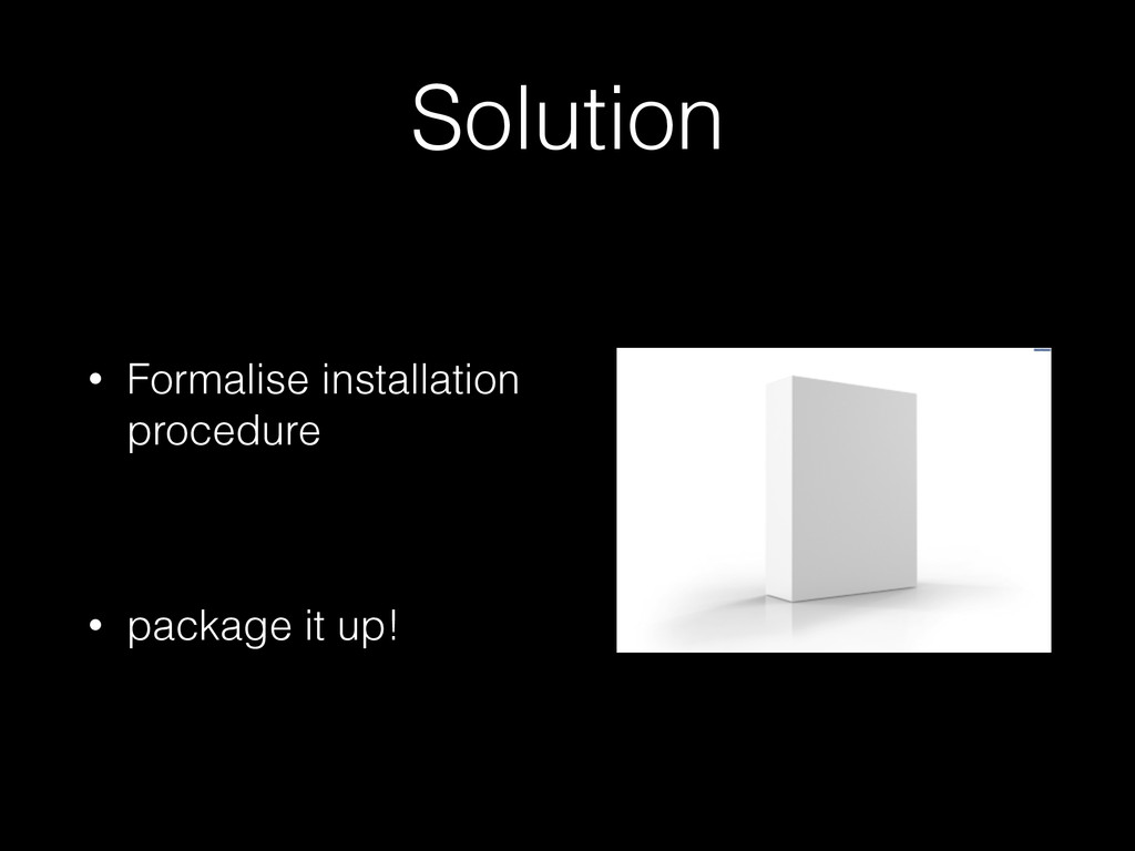 Solution • Formalise installation procedure ! •...