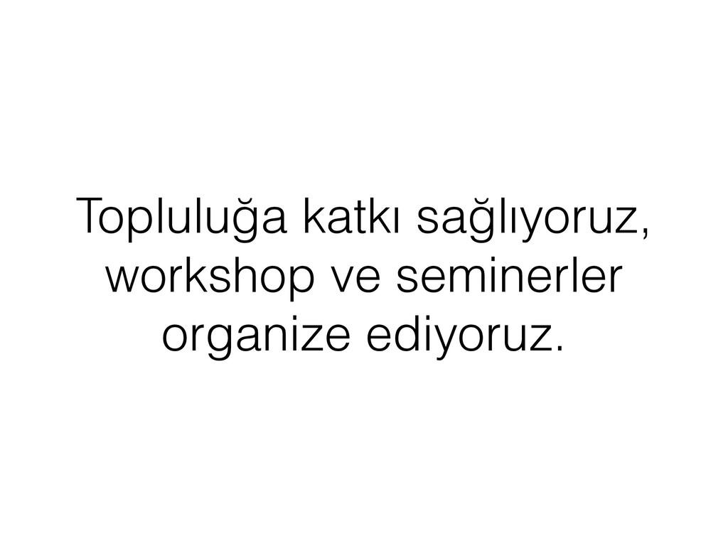 Topluluğa katkı sağlıyoruz, workshop ve seminer...