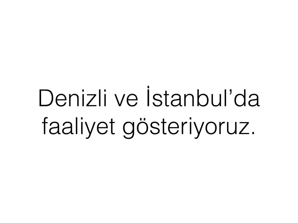 Denizli ve İstanbul'da faaliyet gösteriyoruz.