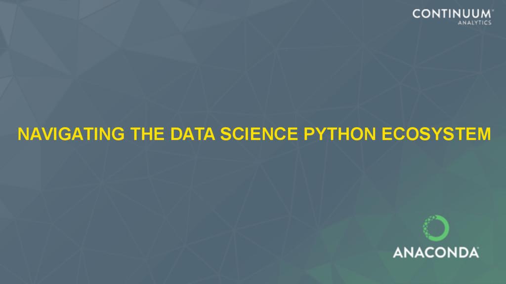 NAVIGATING THE DATA SCIENCE PYTHON ECOSYSTEM