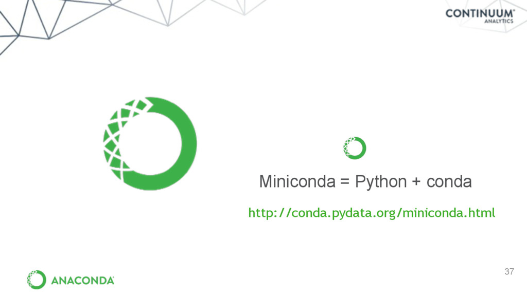37 Miniconda = Python + conda http://conda.pyda...