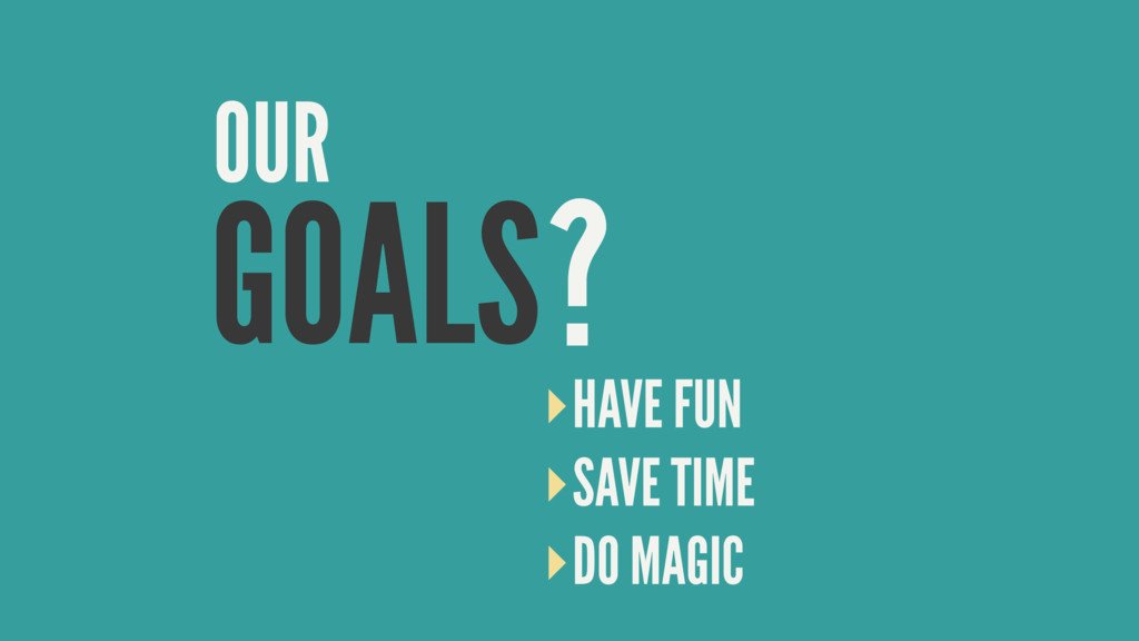 GOALS OUR ? ‣HAVE FUN ‣SAVE TIME ‣DO MAGIC