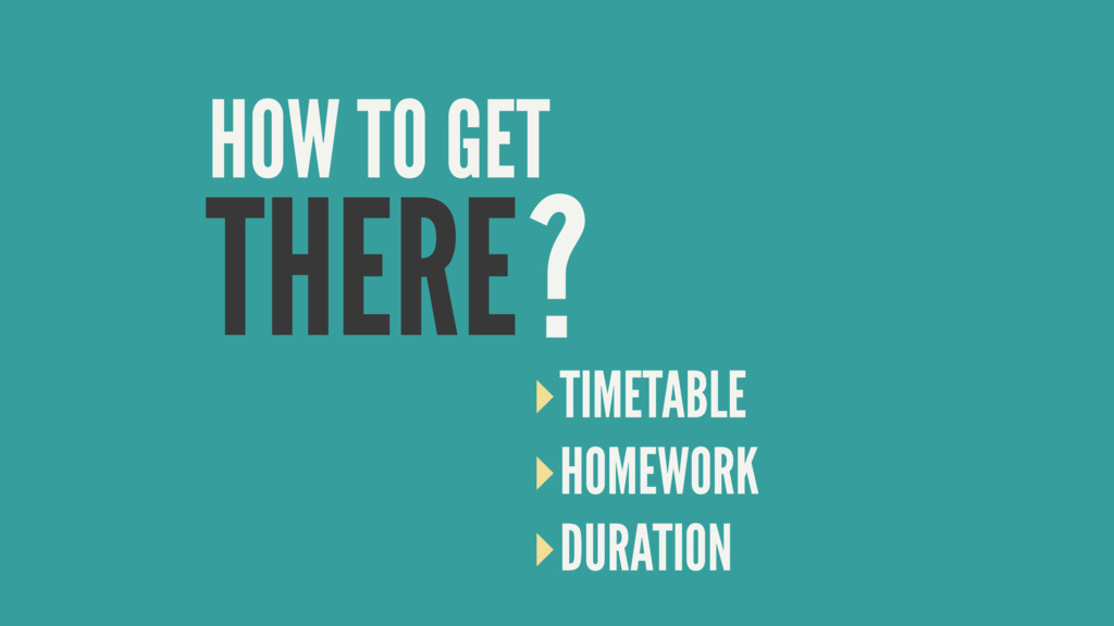 THERE HOW TO GET ? ‣TIMETABLE ‣HOMEWORK ‣DURATI...