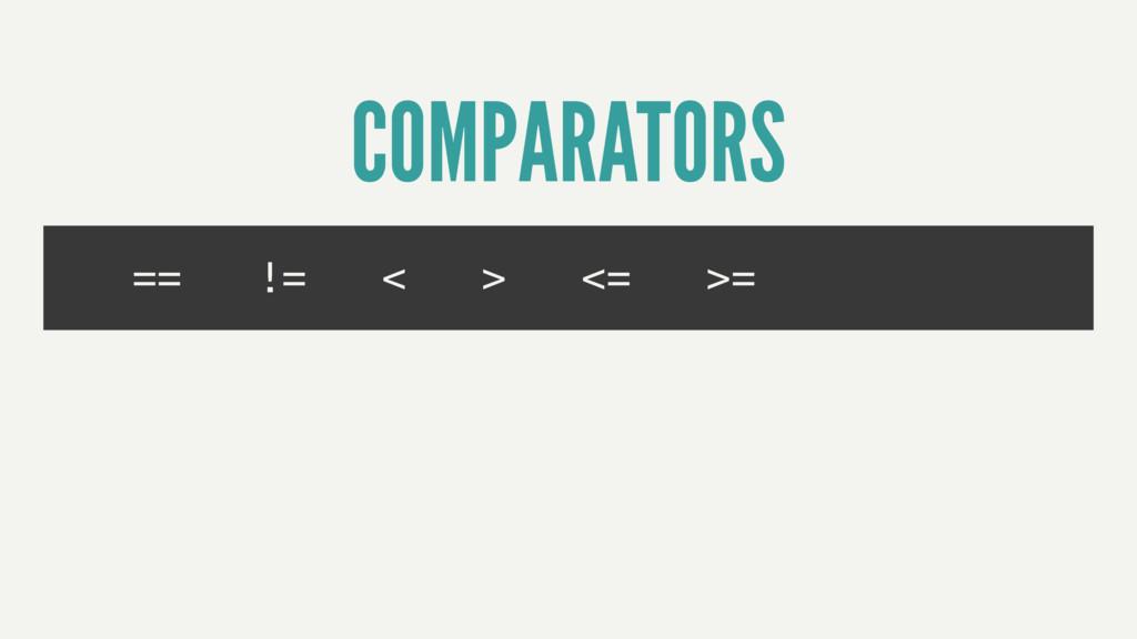 == != < > <= >= COMPARATORS