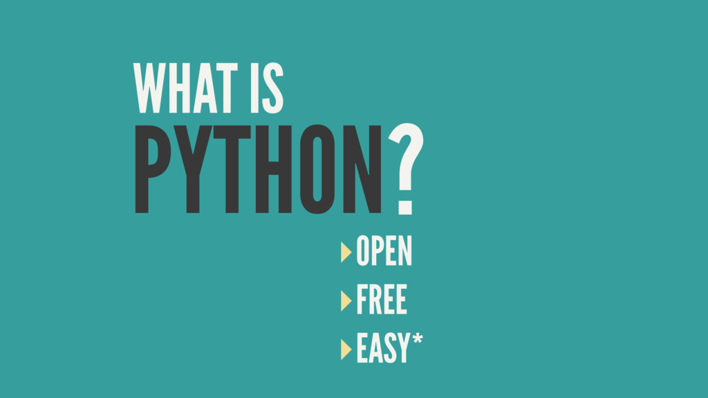 PYTHON WHAT IS ? ‣OPEN ‣FREE ‣EASY*