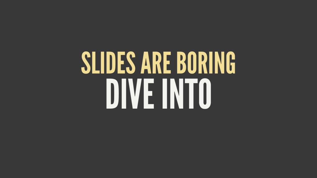 DIVE INTO SLIDES ARE BORING