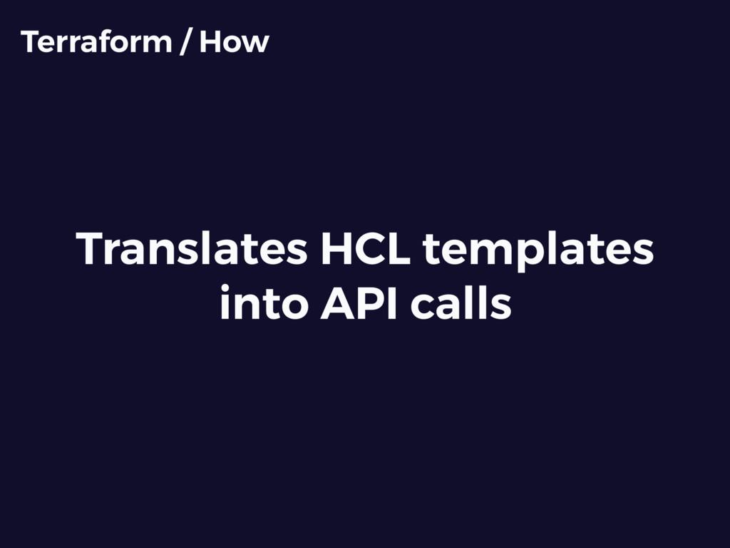 Translates HCL templates into API calls Terrafo...