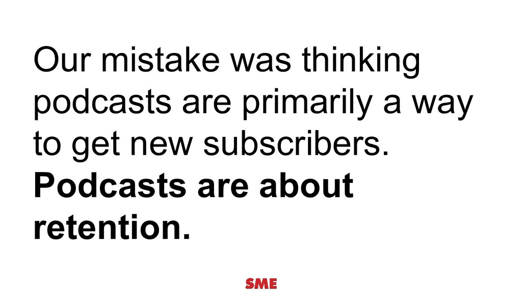 Our mistake was thinking podcasts are primarily...