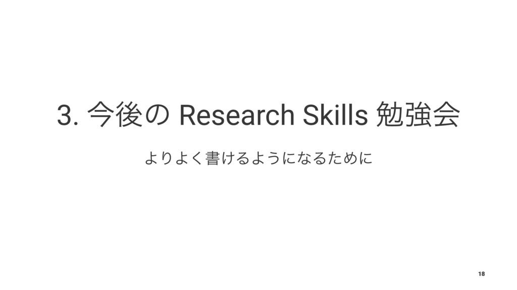 3. ࠓޙͷ Research Skills ษڧձ ΑΓΑ͘ॻ͚ΔΑ͏ʹͳΔͨΊʹ 18