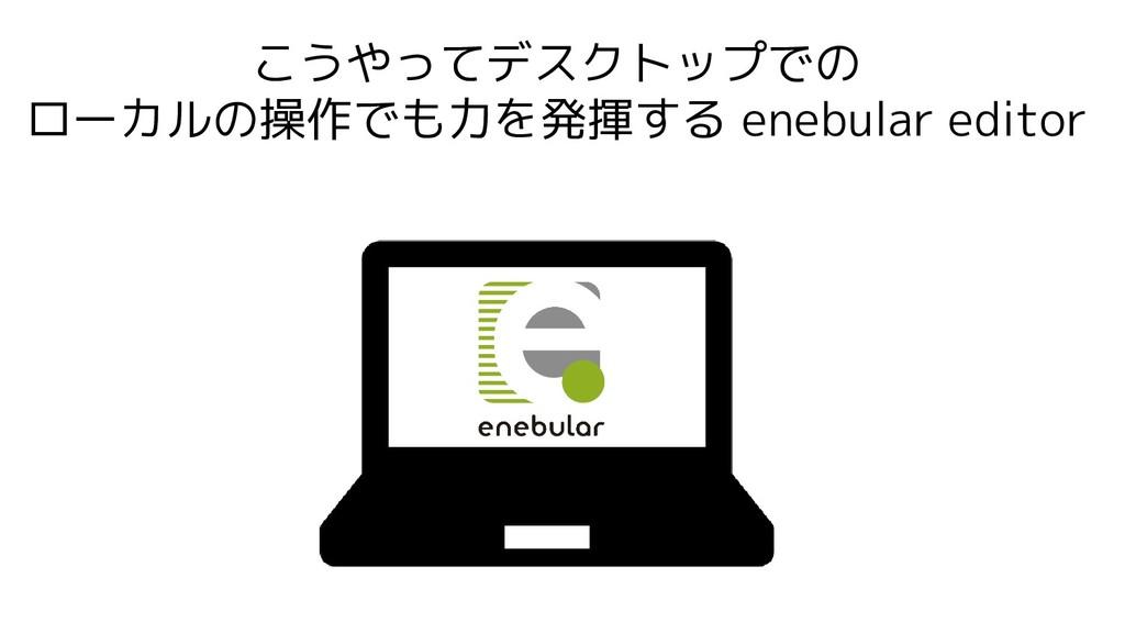 こうやってデスクトップでの ローカルの操作でも力を発揮する enebular editor