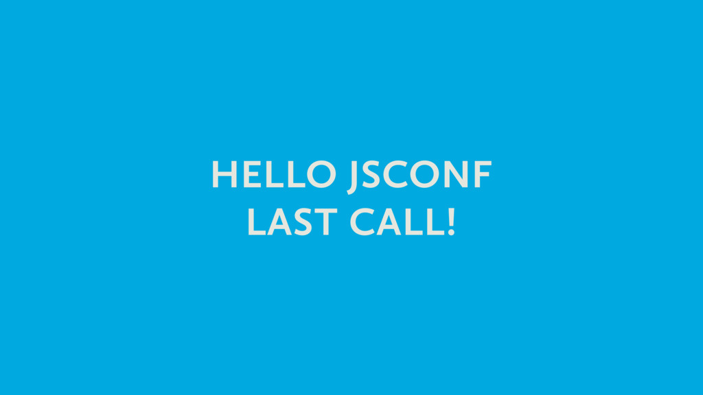 HELLO JSCONF LAST CALL!