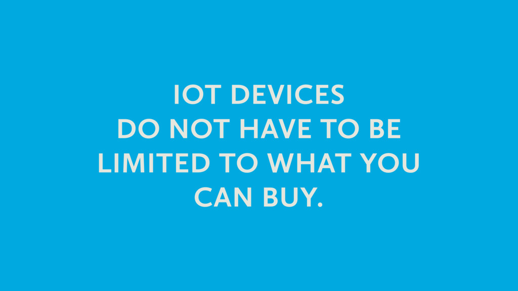 IOT DEVICES DO NOT HAVE TO BE LIMITED TO WHAT Y...
