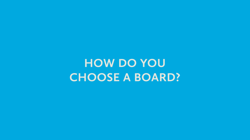 HOW DO YOU CHOOSE A BOARD?