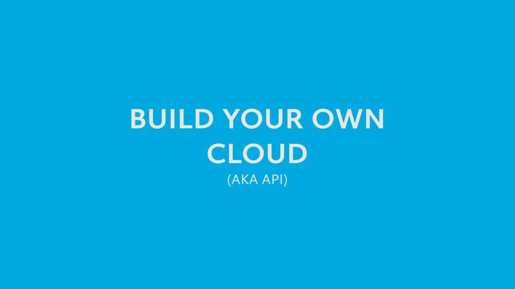 BUILD YOUR OWN CLOUD (AKA API)