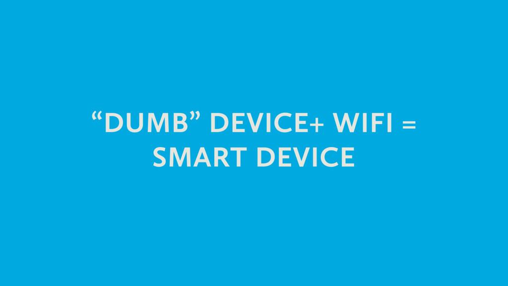 """""""DUMB"""" DEVICE+ WIFI = SMART DEVICE"""