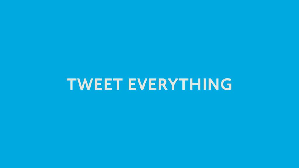 TWEET EVERYTHING