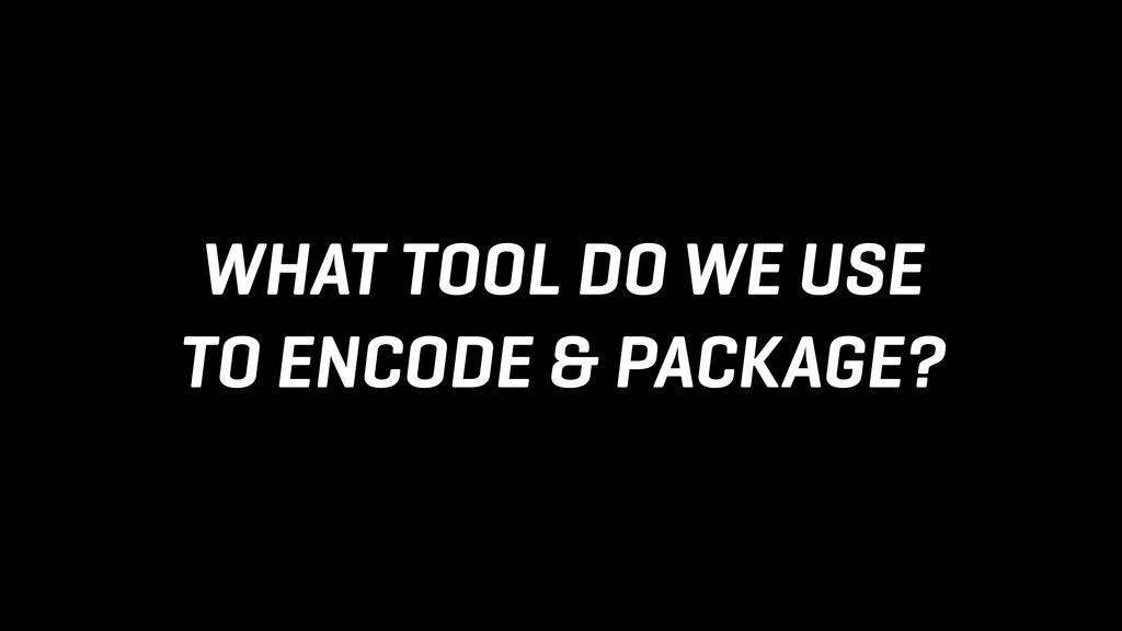 WHAT TOOL DO WE USE TO ENCODE & PACKAGE?