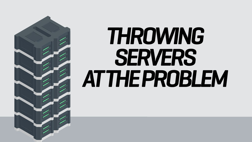 THROWING SERVERS AT THE PROBLEM