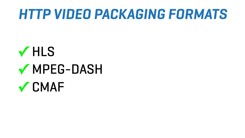 HTTP VIDEO PACKAGING FORMATS ✓ HLS ✓ MPEG-DASH ...