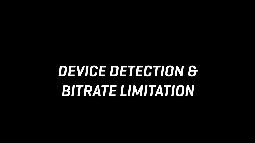 DEVICE DETECTION & BITRATE LIMITATION