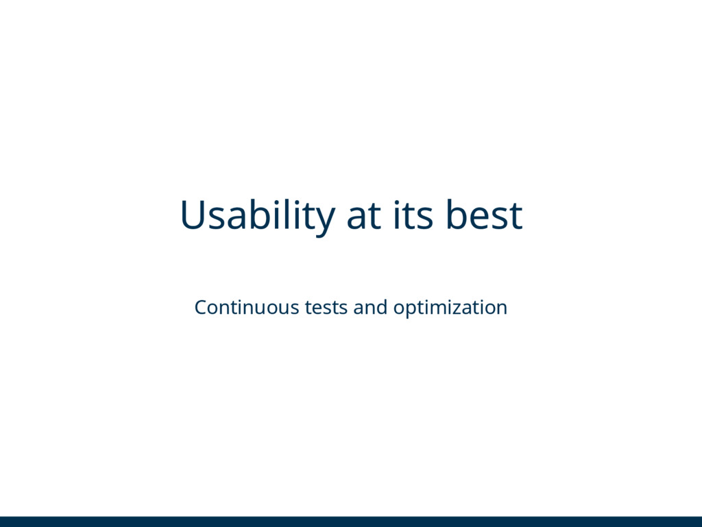 Usability at its best Continuous tests and opti...