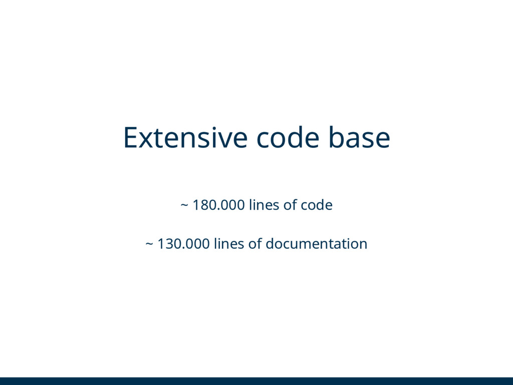 Extensive code base ~ 180.000 lines of code ~ 1...
