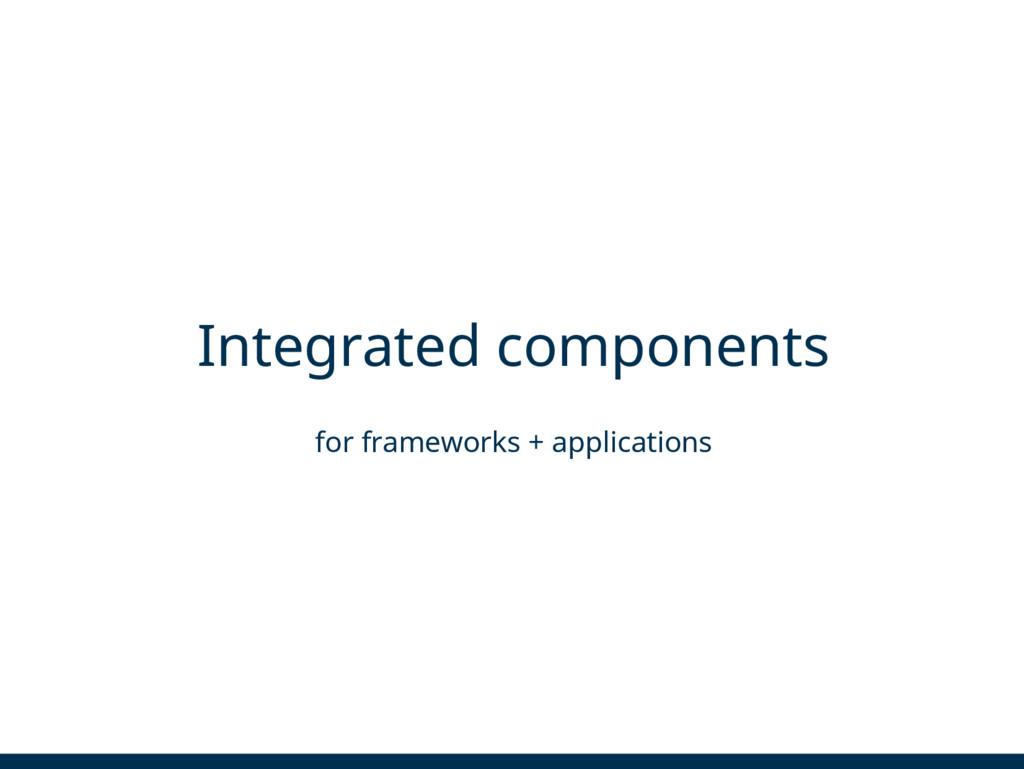 Integrated components for frameworks + applicat...