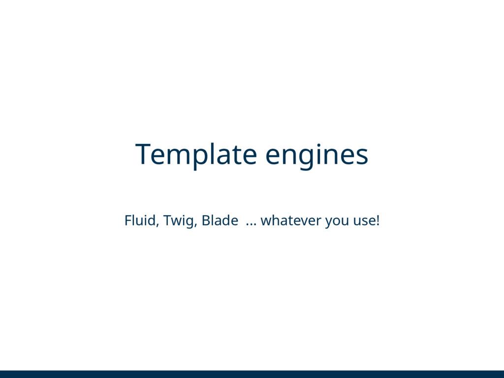 Template engines Fluid, Twig, Blade ... whateve...