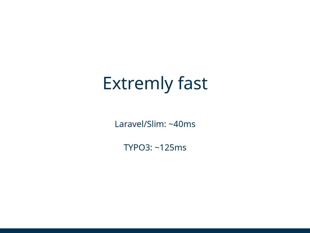 Extremly fast Laravel/Slim: ~40ms TYPO3: ~125ms