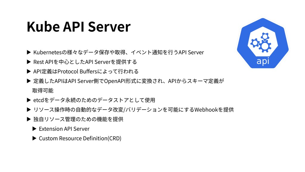 Kube API Server ▶ Kubernetesの様々なデータ保存や取得、イベント通知...