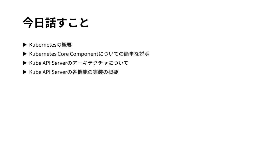 今⽇話すこと ▶ Kubernetesの概要 ▶ Kubernetes Core Compon...