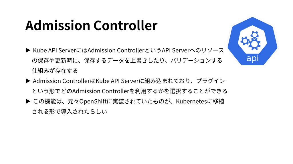 Admission Controller ▶ Kube API ServerにはAdmissi...