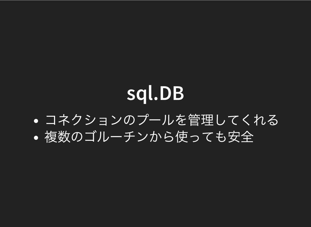 sql.DB sql.DB コネクションのプールを管理してくれる 複数のゴルーチンから使っても...