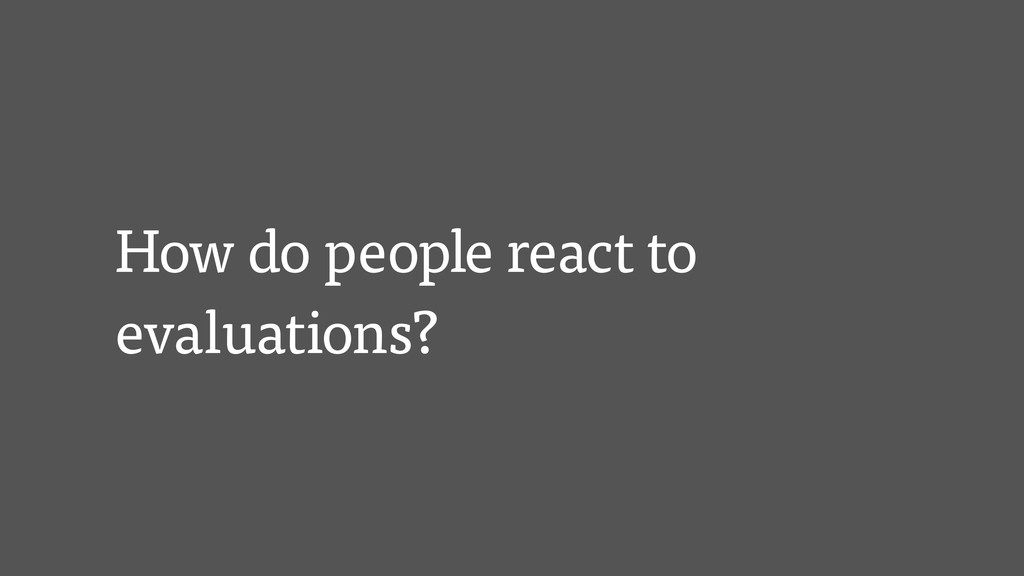 How do people react to evaluations?