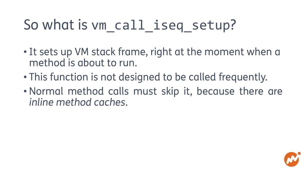 So what is vm_call_iseq_setup? • It sets up VM ...