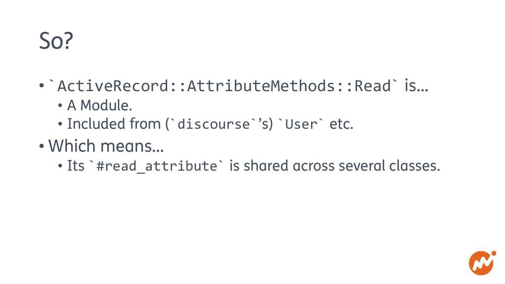 So? • `ActiveRecord::AttributeMethods::Read` is...