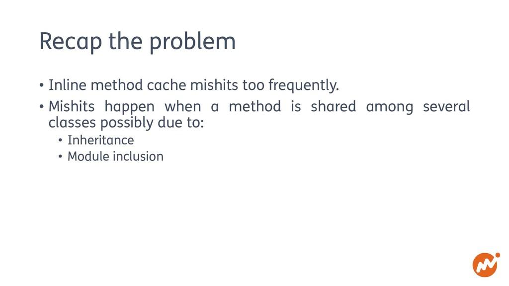 Recap the problem • Inline method cache mishits...