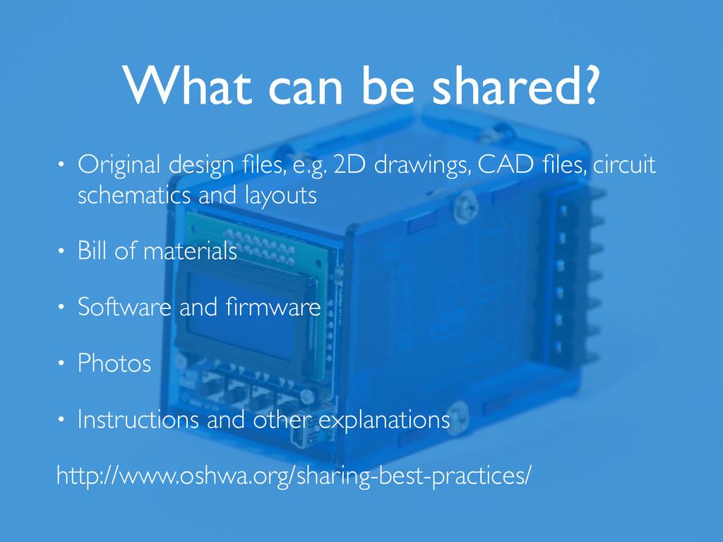 What can be shared? • Original design files, e.g...