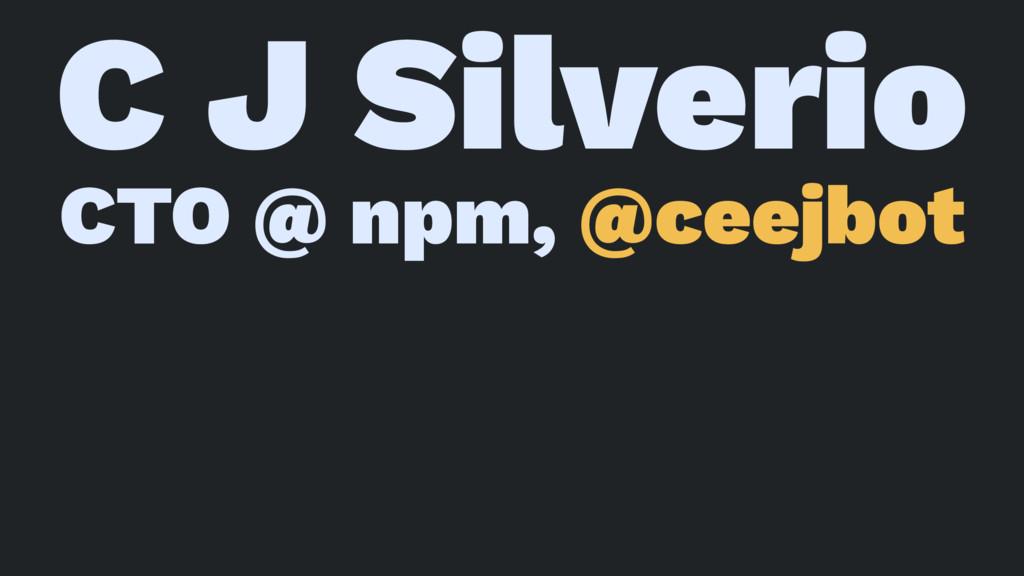 C J Silverio CTO @ npm, @ceejbot
