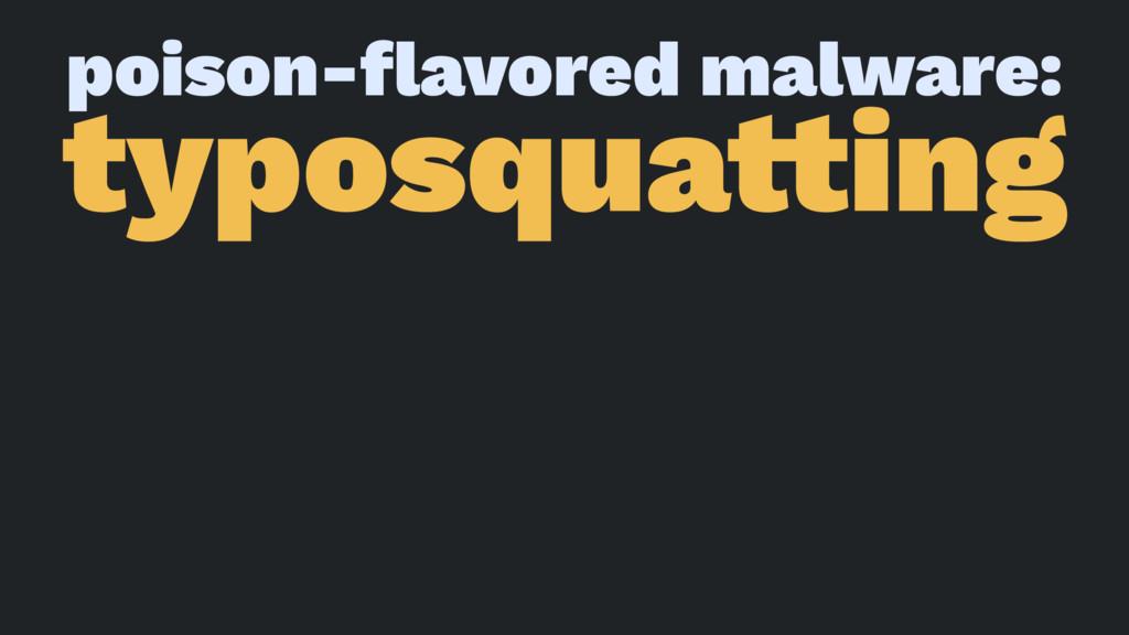 poison-flavored malware: typosqua!ing