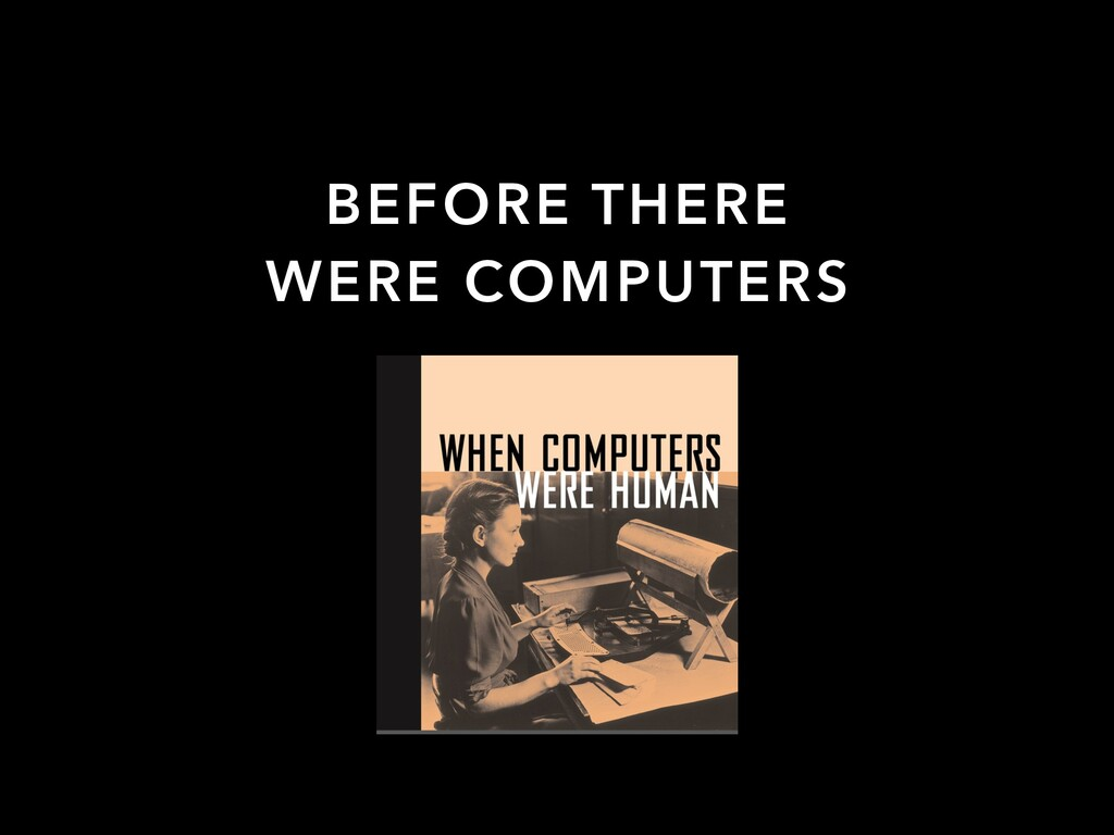 BEFORE THERE WERE COMPUTERS