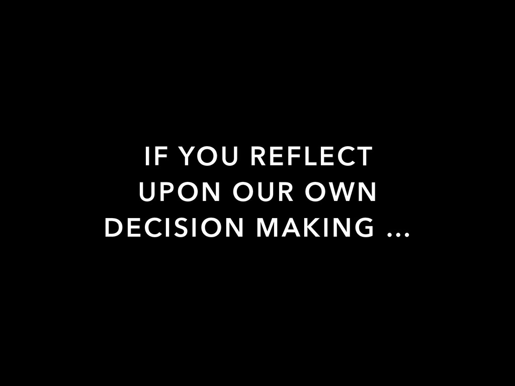 IF YOU REFLECT UPON OUR OWN DECISION MAKING …