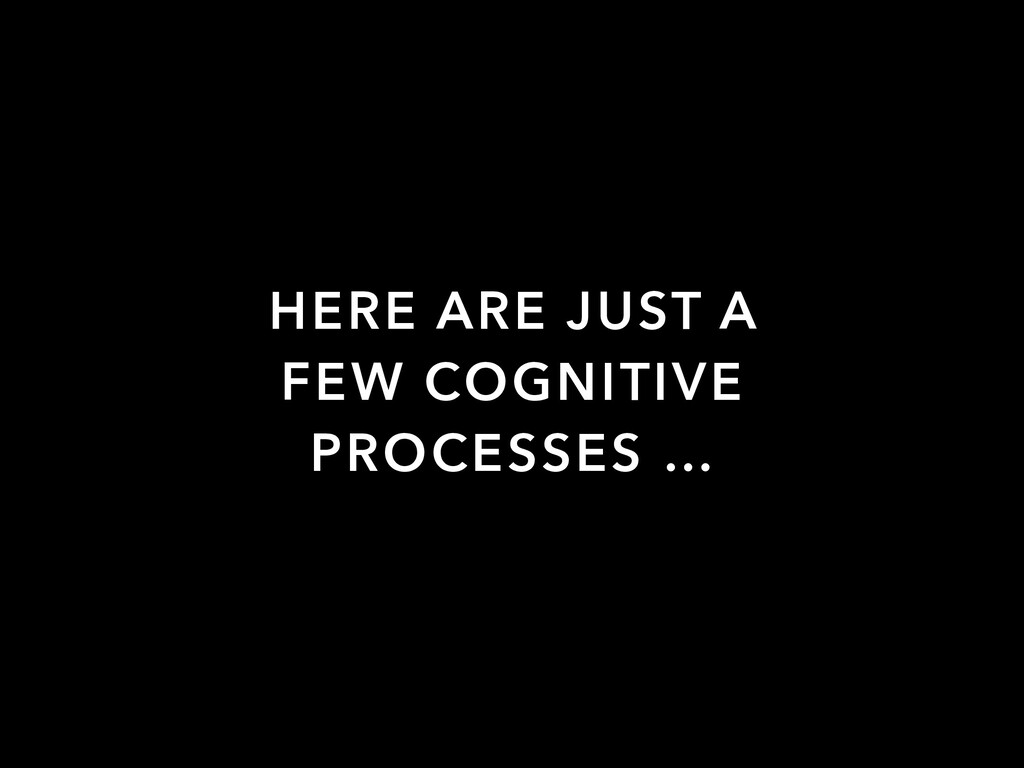HERE ARE JUST A FEW COGNITIVE PROCESSES …
