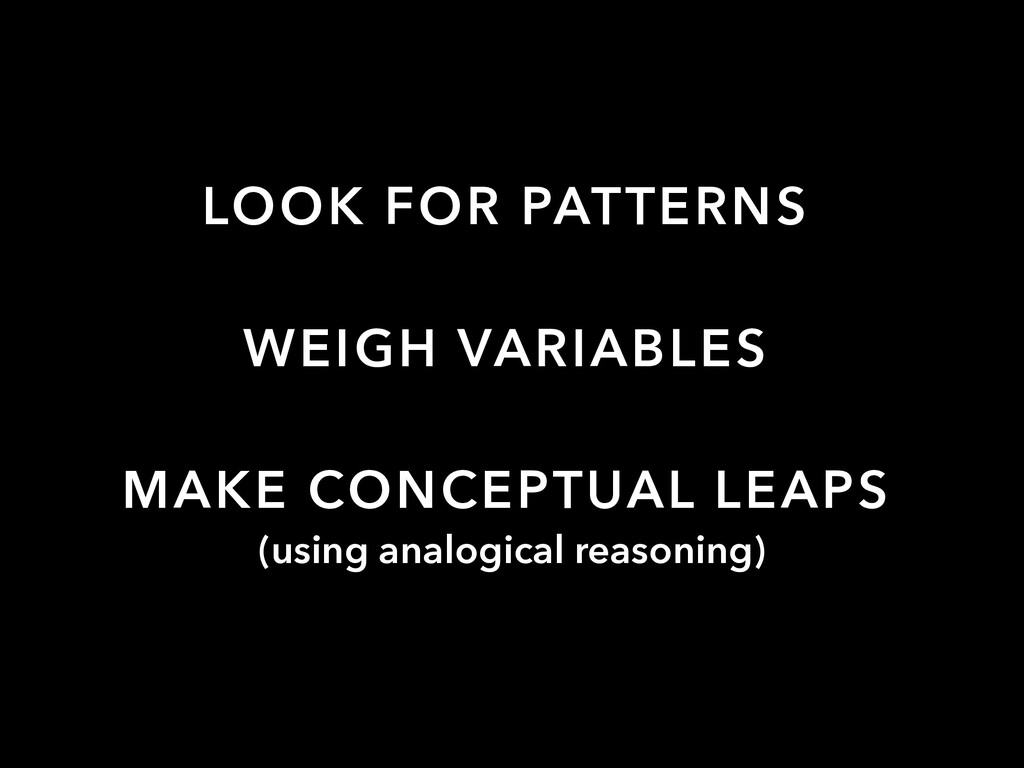 LOOK FOR PATTERNS WEIGH VARIABLES MAKE CONCEPTU...