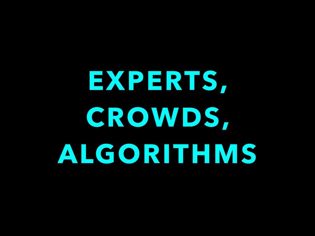 EXPERTS, CROWDS, ALGORITHMS